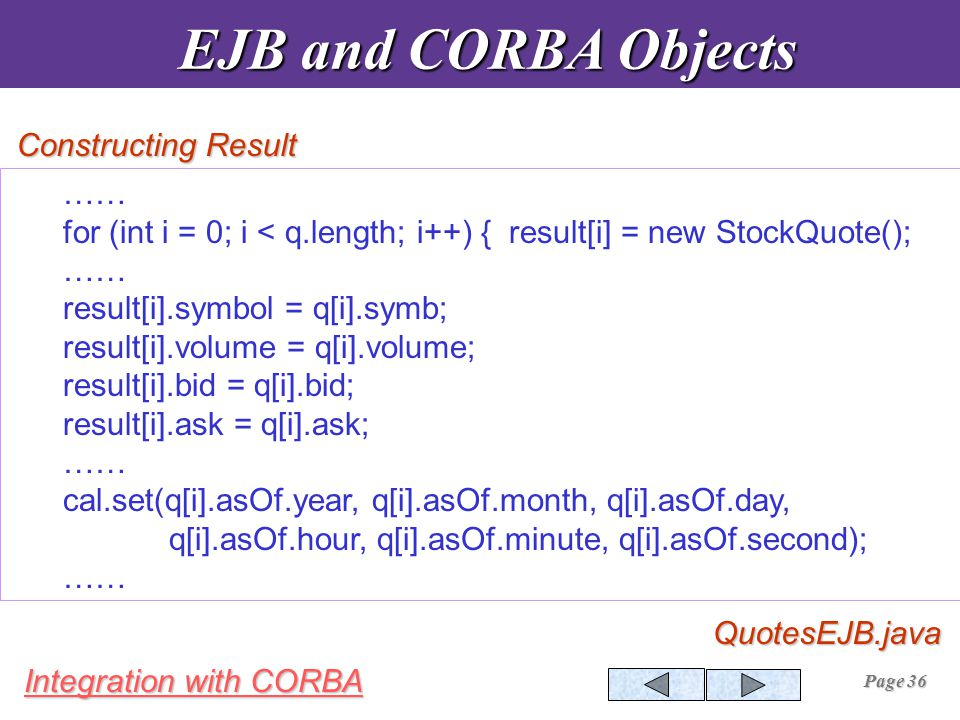 Integration with CORBA Page 36 Constructing Result EJB and CORBA Objects EJB and CORBA ObjectsQuotesEJB.java …… for (int i = 0; i < q.length; i++) { result[i] = new StockQuote(); …… result[i].symbol = q[i].symb; result[i].volume = q[i].volume; result[i].bid = q[i].bid; result[i].ask = q[i].ask; …… cal.set(q[i].asOf.year, q[i].asOf.month, q[i].asOf.day, q[i].asOf.hour, q[i].asOf.minute, q[i].asOf.second); ……