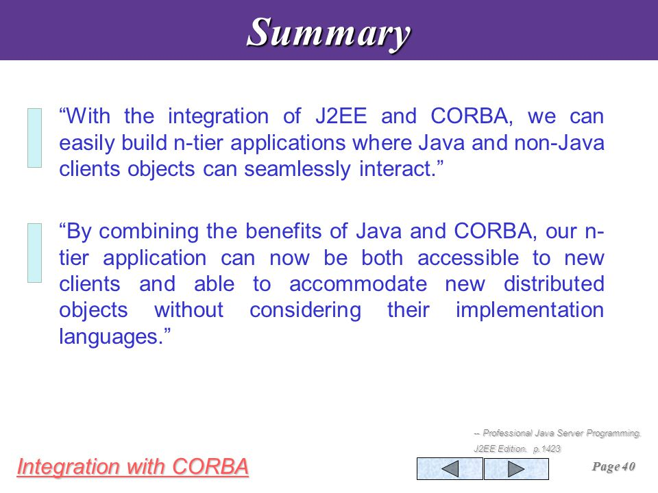 Integration with CORBA Page 40Summary With the integration of J2EE and CORBA, we can easily build n-tier applications where Java and non-Java clients objects can seamlessly interact. By combining the benefits of Java and CORBA, our n- tier application can now be both accessible to new clients and able to accommodate new distributed objects without considering their implementation languages. -- Professional Java Server Programming.