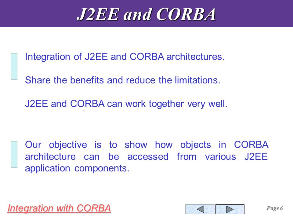 Integration with CORBA Page 6 J2EE and CORBA Integration of J2EE and CORBA architectures.