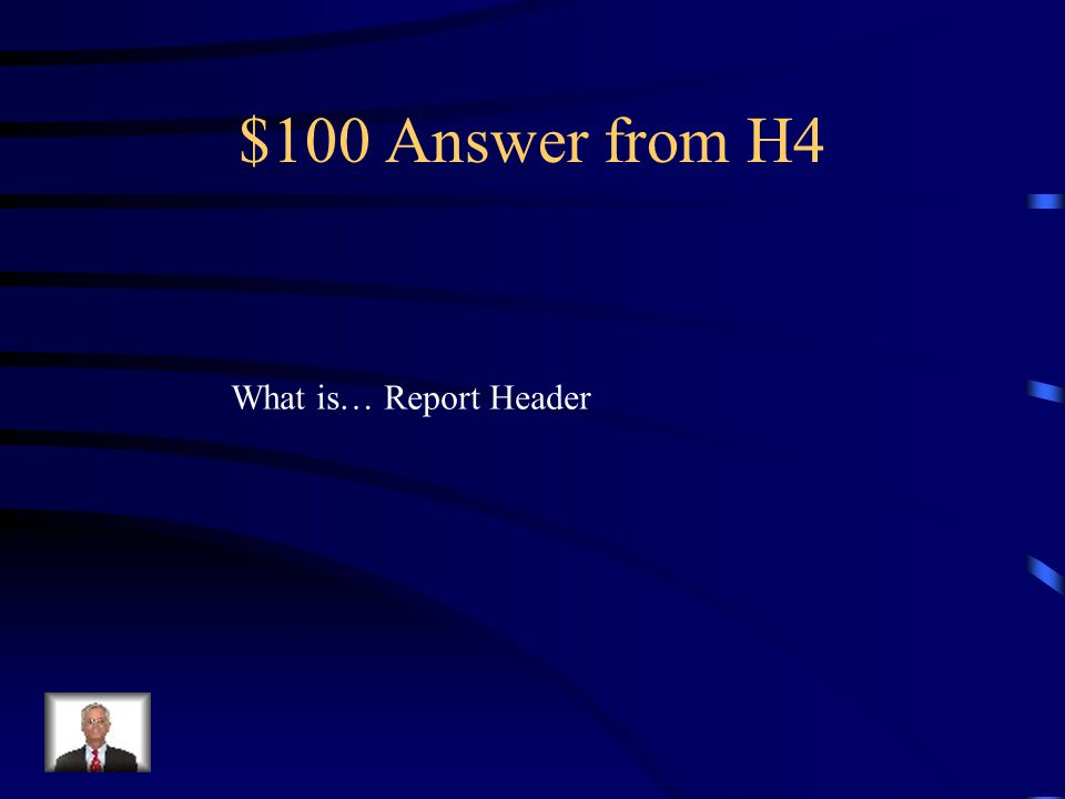 $100 Question from H4 This section is printed once at the top of the first page of the report, and usually includes the report title.