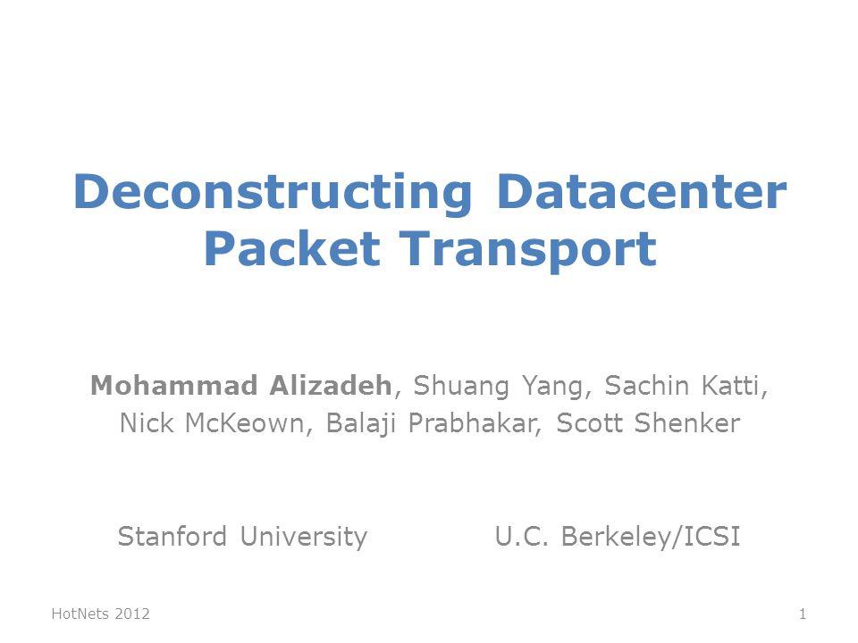 Deconstructing Datacenter Packet Transport Mohammad Alizadeh, Shuang Yang, Sachin Katti, Nick McKeown, Balaji Prabhakar, Scott Shenker Stanford Univer