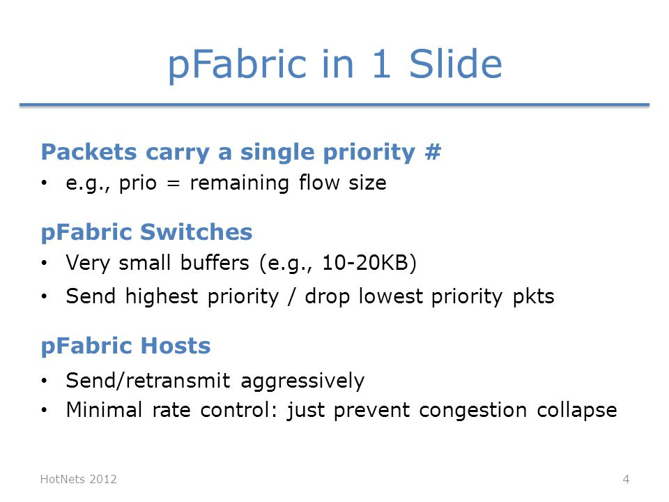 pFabric in 1 Slide HotNets 2012 Packets carry a single priority # e.g., prio = remaining flow size pFabric Switches Very small buffers (e.g., 10-20KB) Send highest priority / drop lowest priority pkts pFabric Hosts Send/retransmit aggressively Minimal rate control: just prevent congestion collapse 4