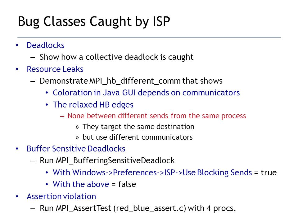 Deadlocks – Show how a collective deadlock is caught Resource Leaks – Demonstrate MPI_hb_different_comm that shows Coloration in Java GUI depends on communicators The relaxed HB edges – None between different sends from the same process » They target the same destination » but use different communicators Buffer Sensitive Deadlocks – Run MPI_BufferingSensitiveDeadlock With Windows->Preferences->ISP->Use Blocking Sends = true With the above = false Assertion violation – Run MPI_AssertTest (red_blue_assert.c) with 4 procs.