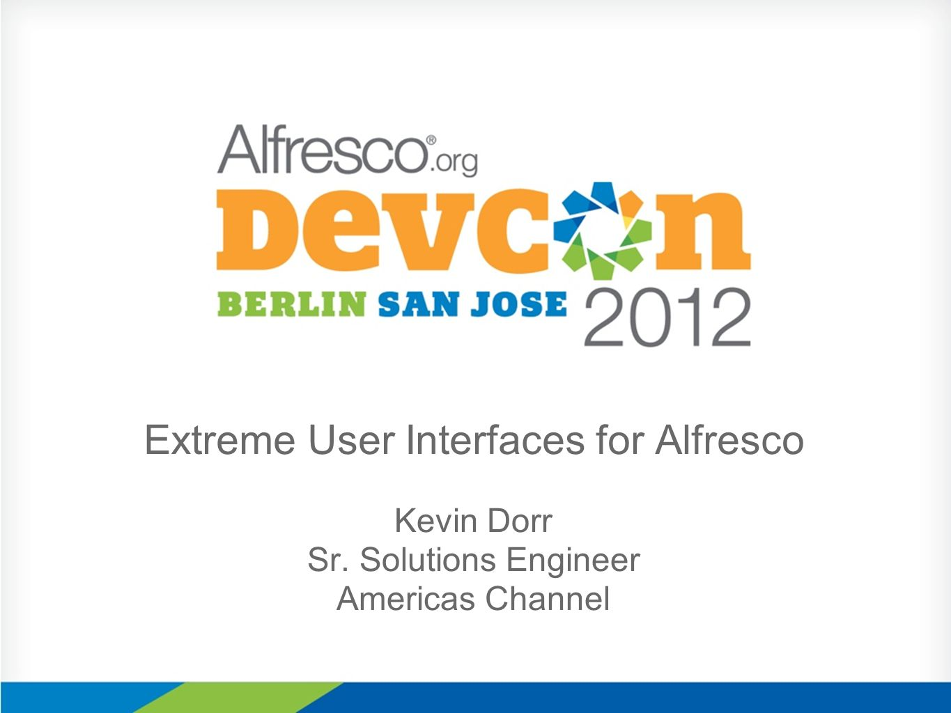 Extreme User Interfaces for Alfresco Kevin Dorr Sr. Solutions Engineer Americas Channel