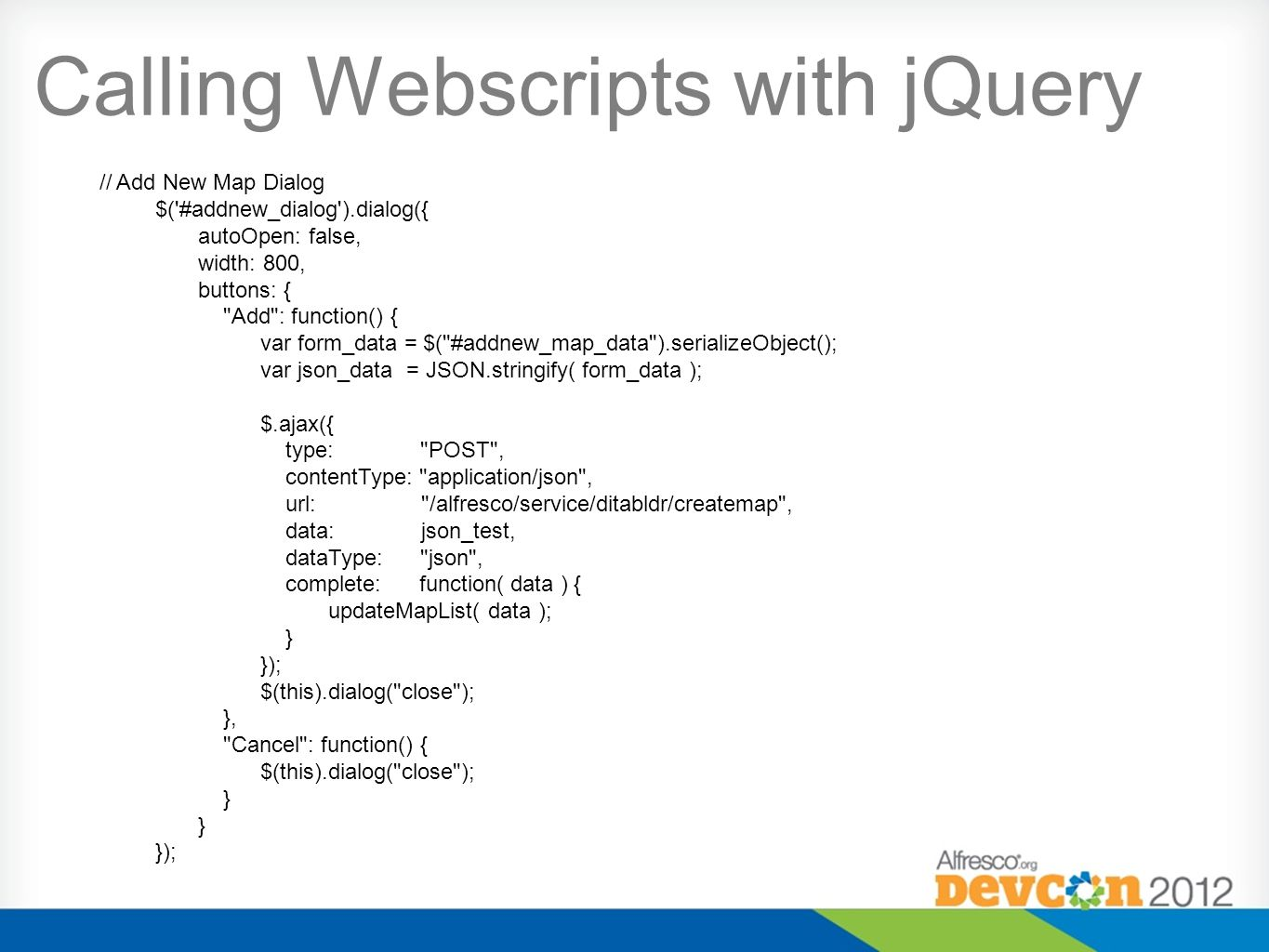 Calling Webscripts with jQuery // Add New Map Dialog $( #addnew_dialog ).dialog({ autoOpen: false, width: 800, buttons: { Add : function() { var form_data = $( #addnew_map_data ).serializeObject(); var json_data = JSON.stringify( form_data ); $.ajax({ type: POST , contentType: application/json , url: /alfresco/service/ditabldr/createmap , data: json_test, dataType: json , complete: function( data ) { updateMapList( data ); } }); $(this).dialog( close ); }, Cancel : function() { $(this).dialog( close ); } });