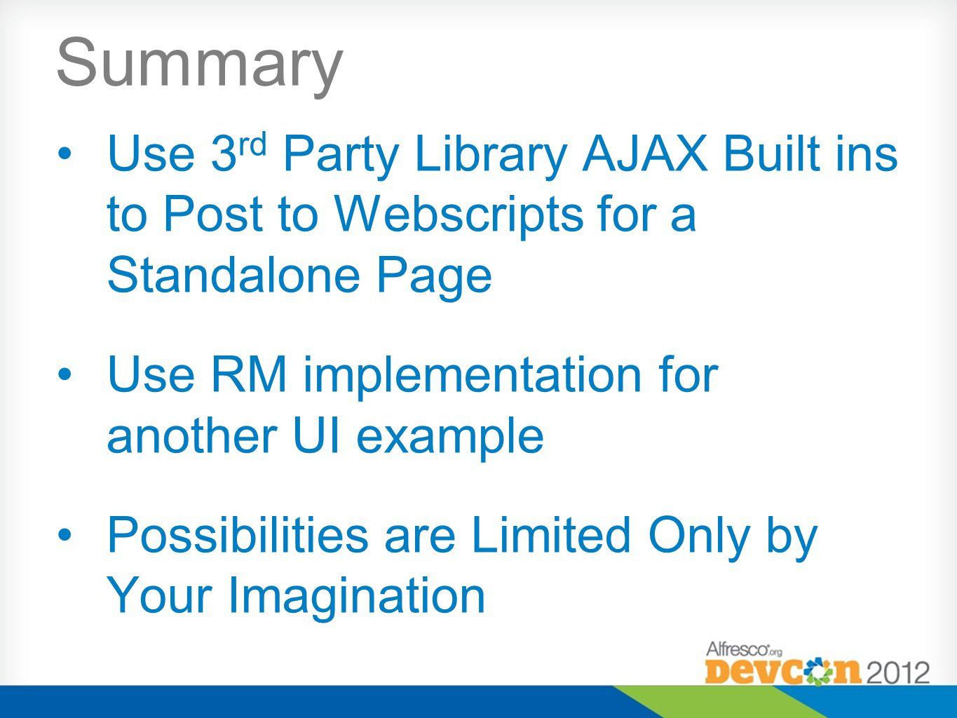 Summary Use 3 rd Party Library AJAX Built ins to Post to Webscripts for a Standalone Page Use RM implementation for another UI example Possibilities are Limited Only by Your Imagination