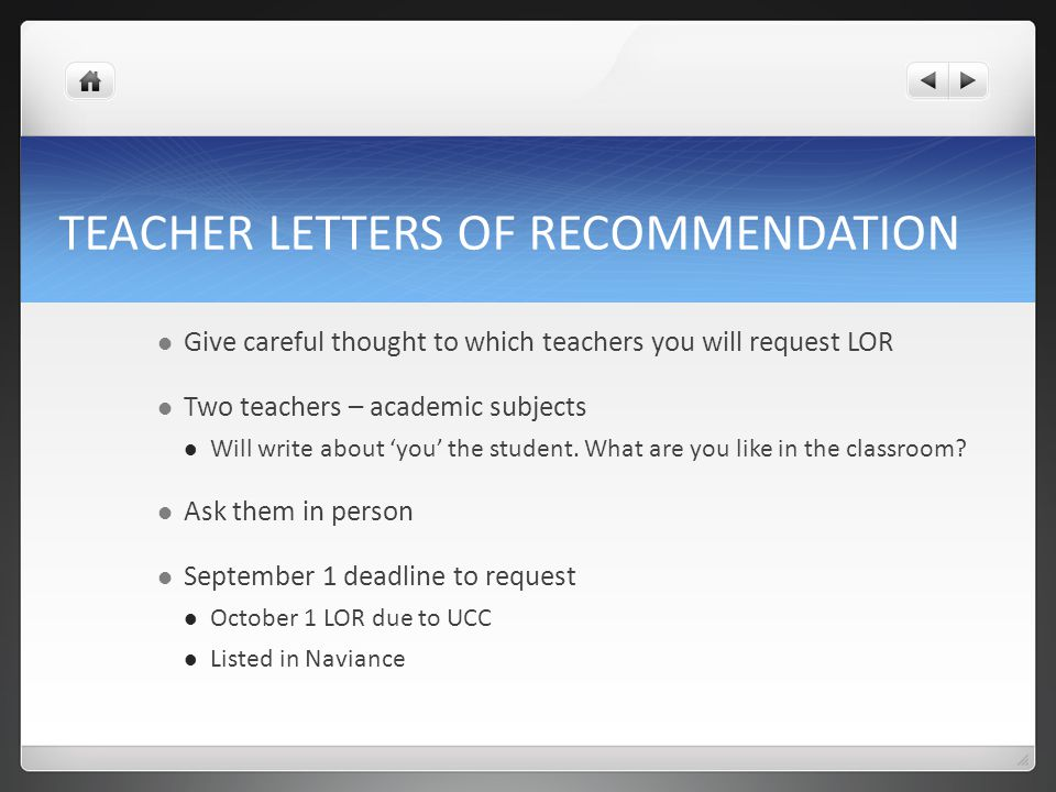 TEACHER LETTERS OF RECOMMENDATION Give careful thought to which teachers you will request LOR Two teachers – academic subjects Will write about 'you' the student.