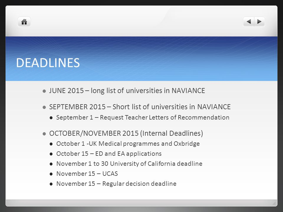 DEADLINES JUNE 2015 – long list of universities in NAVIANCE SEPTEMBER 2015 – Short list of universities in NAVIANCE September 1 – Request Teacher Letters of Recommendation OCTOBER/NOVEMBER 2015 (Internal Deadlines) October 1 -UK Medical programmes and Oxbridge October 15 – ED and EA applications November 1 to 30 University of California deadline November 15 – UCAS November 15 – Regular decision deadline