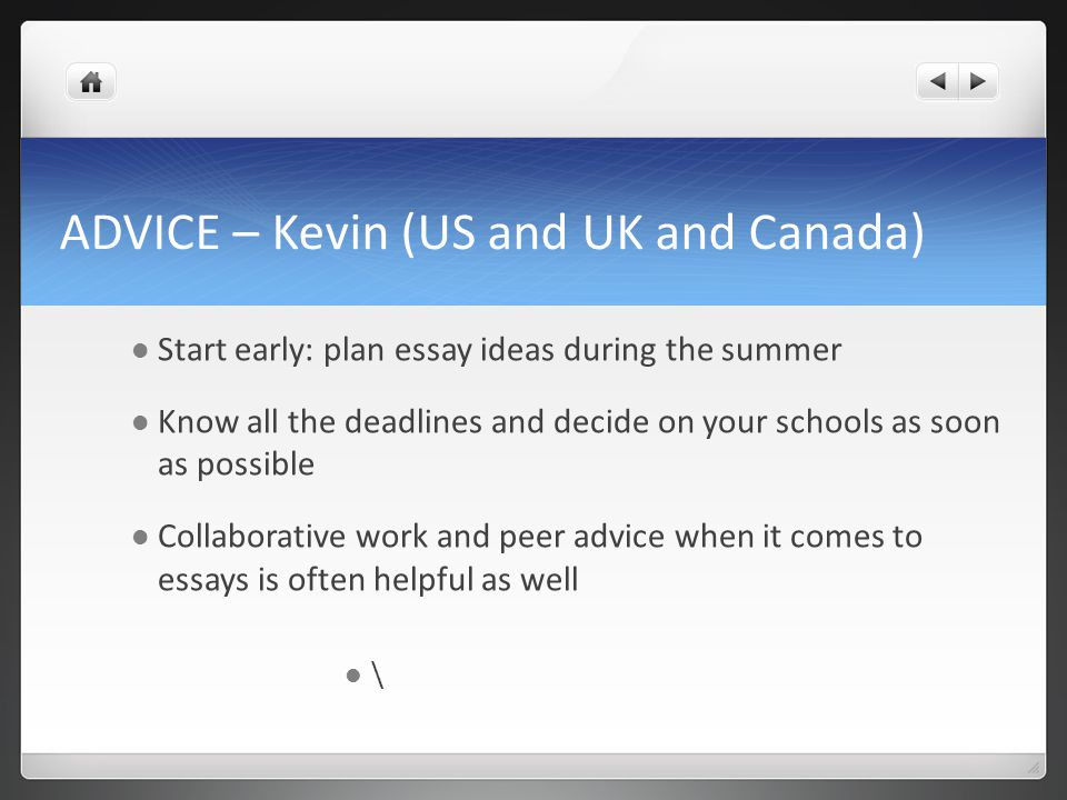 ADVICE – Kevin (US and UK and Canada) Start early: plan essay ideas during the summer Know all the deadlines and decide on your schools as soon as pos
