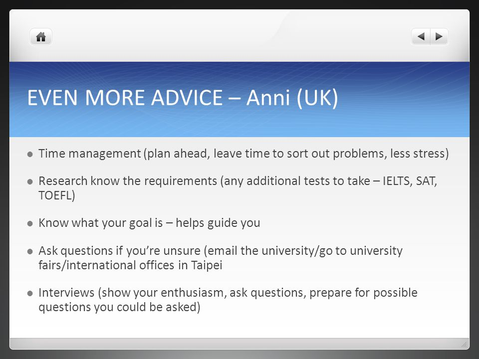 EVEN MORE ADVICE – Anni (UK) Time management (plan ahead, leave time to sort out problems, less stress) Research know the requirements (any additional tests to take – IELTS, SAT, TOEFL) Know what your goal is – helps guide you Ask questions if you're unsure (email the university/go to university fairs/international offices in Taipei Interviews (show your enthusiasm, ask questions, prepare for possible questions you could be asked)