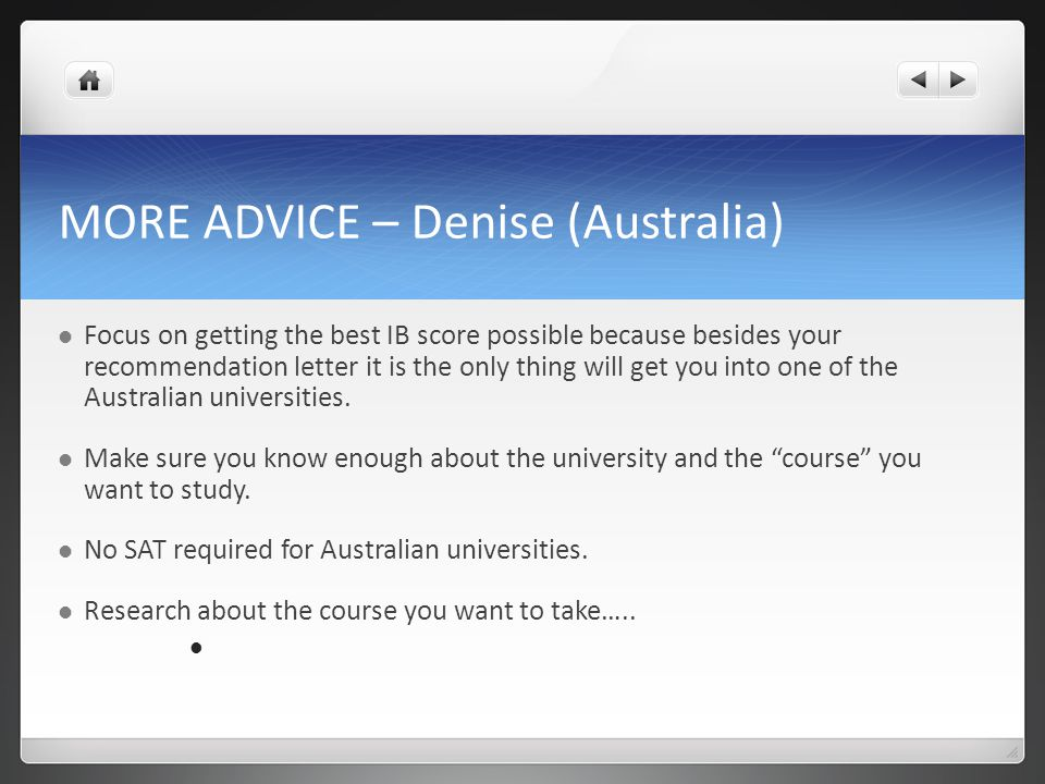 MORE ADVICE – Denise (Australia) Focus on getting the best IB score possible because besides your recommendation letter it is the only thing will get
