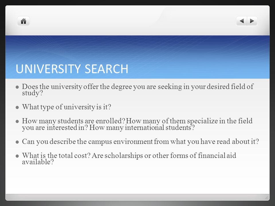UNIVERSITY SEARCH Does the university offer the degree you are seeking in your desired field of study? What type of university is it? How many student
