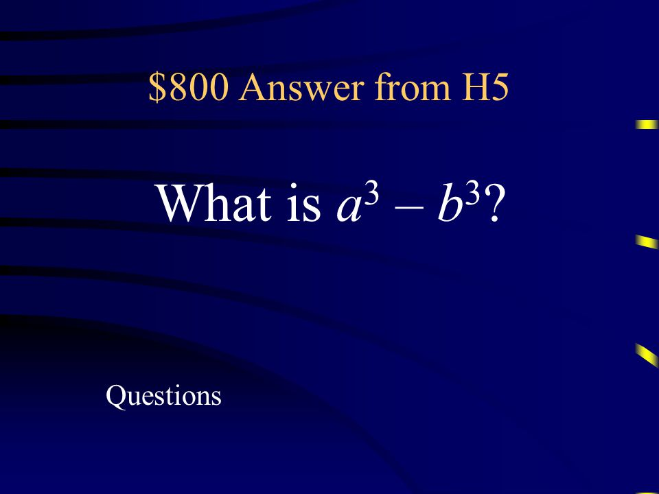 $800 Question from H5 The factored form of this expression is (a – b)(a 2 + ab + b 2 )
