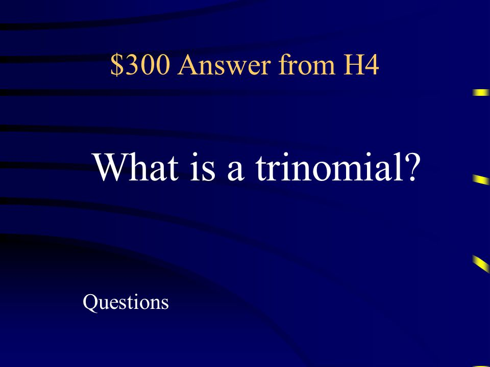 $300 Question from H4 A polynomial containing three terms