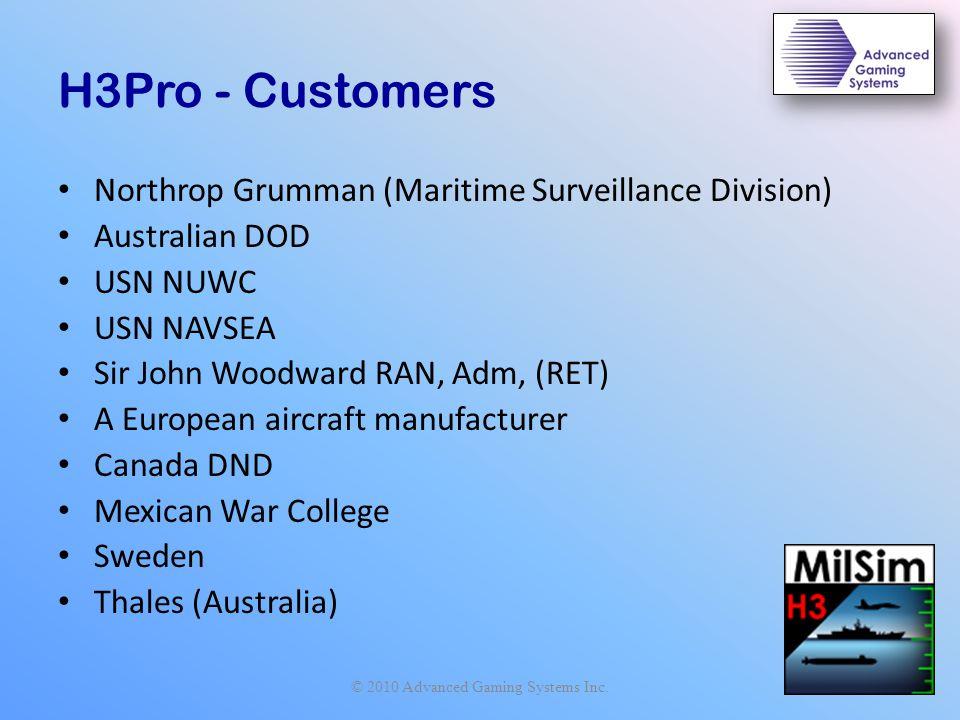 H3Pro - Customers Northrop Grumman (Maritime Surveillance Division) Australian DOD USN NUWC USN NAVSEA Sir John Woodward RAN, Adm, (RET) A European aircraft manufacturer Canada DND Mexican War College Sweden Thales (Australia) © 2010 Advanced Gaming Systems Inc.