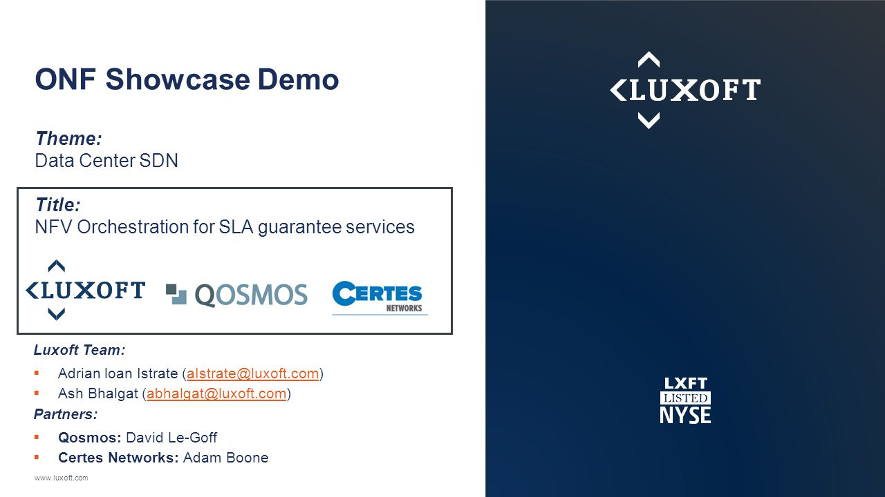 www.luxoft.com ONF Showcase Demo Theme: Data Center SDN Title: NFV Orchestration for SLA guarantee services Luxoft Team:  Adrian loan Istrate (aIstrate@luxoft.com)aIstrate@luxoft.com  Ash Bhalgat (abhalgat@luxoft.com)abhalgat@luxoft.com Partners:  Qosmos: David Le-Goff  Certes Networks: Adam Boone