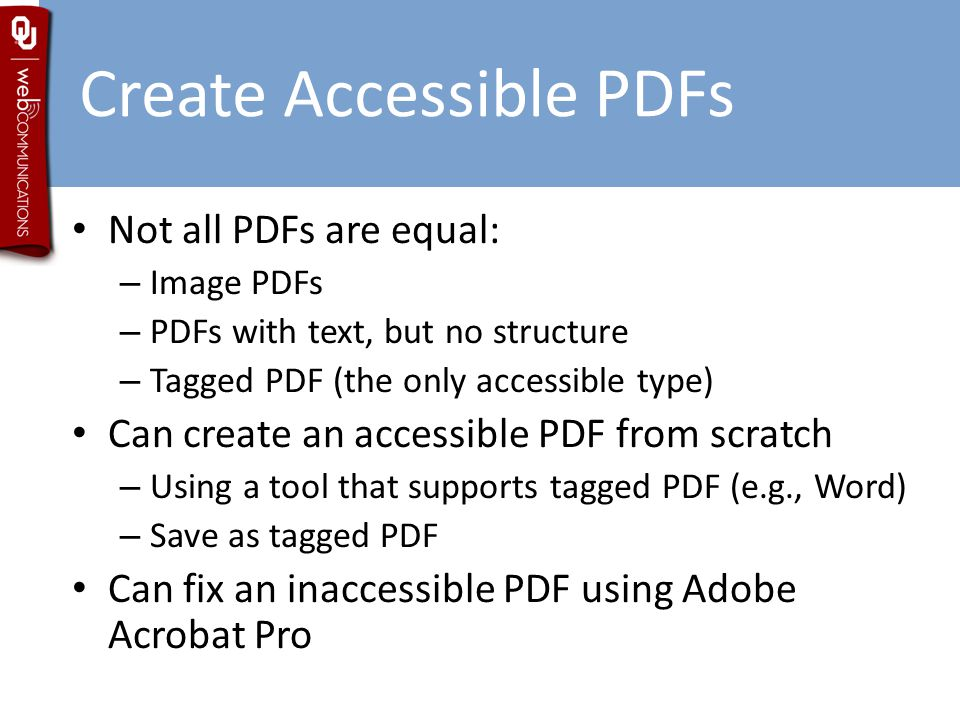 Create Accessible PDFs Not all PDFs are equal: – Image PDFs – PDFs with text, but no structure – Tagged PDF (the only accessible type) Can create an accessible PDF from scratch – Using a tool that supports tagged PDF (e.g., Word) – Save as tagged PDF Can fix an inaccessible PDF using Adobe Acrobat Pro