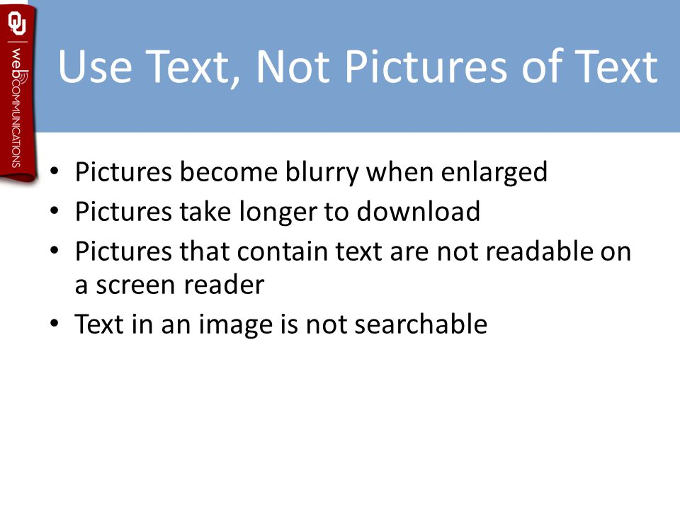 Use Text, Not Pictures of Text Pictures become blurry when enlarged Pictures take longer to download Pictures that contain text are not readable on a screen reader Text in an image is not searchable