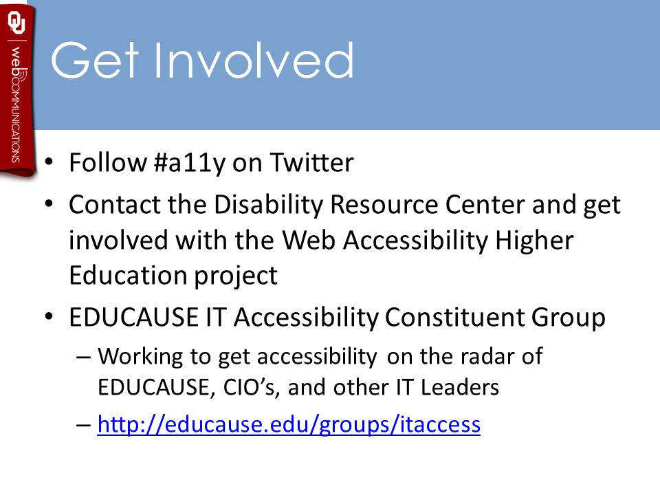 Get Involved Follow #a11y on Twitter Contact the Disability Resource Center and get involved with the Web Accessibility Higher Education project EDUCAUSE IT Accessibility Constituent Group – Working to get accessibility on the radar of EDUCAUSE, CIO's, and other IT Leaders – http://educause.edu/groups/itaccess http://educause.edu/groups/itaccess