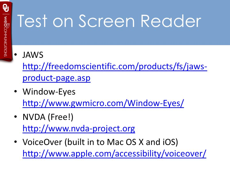 Test on Screen Reader JAWS http://freedomscientific.com/products/fs/jaws- product-page.asp http://freedomscientific.com/products/fs/jaws- product-page.asp Window-Eyes http://www.gwmicro.com/Window-Eyes/ http://www.gwmicro.com/Window-Eyes/ NVDA (Free!) http://www.nvda-project.org http://www.nvda-project.org VoiceOver (built in to Mac OS X and iOS) http://www.apple.com/accessibility/voiceover/ http://www.apple.com/accessibility/voiceover/