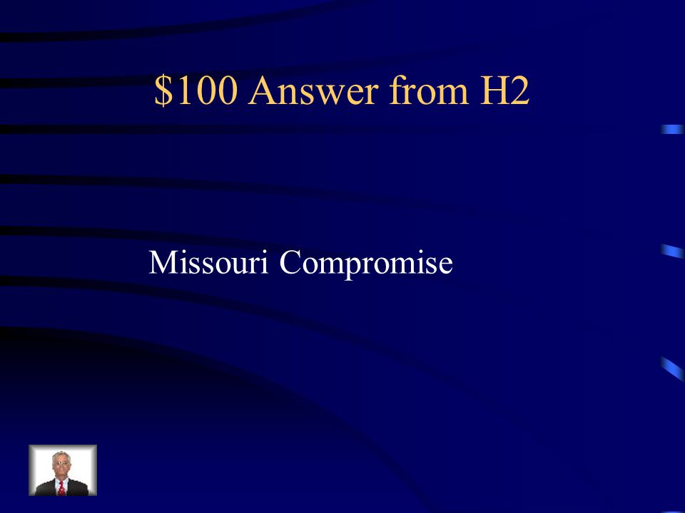 $100 Question from H2 Another name for the Compromise of 1820