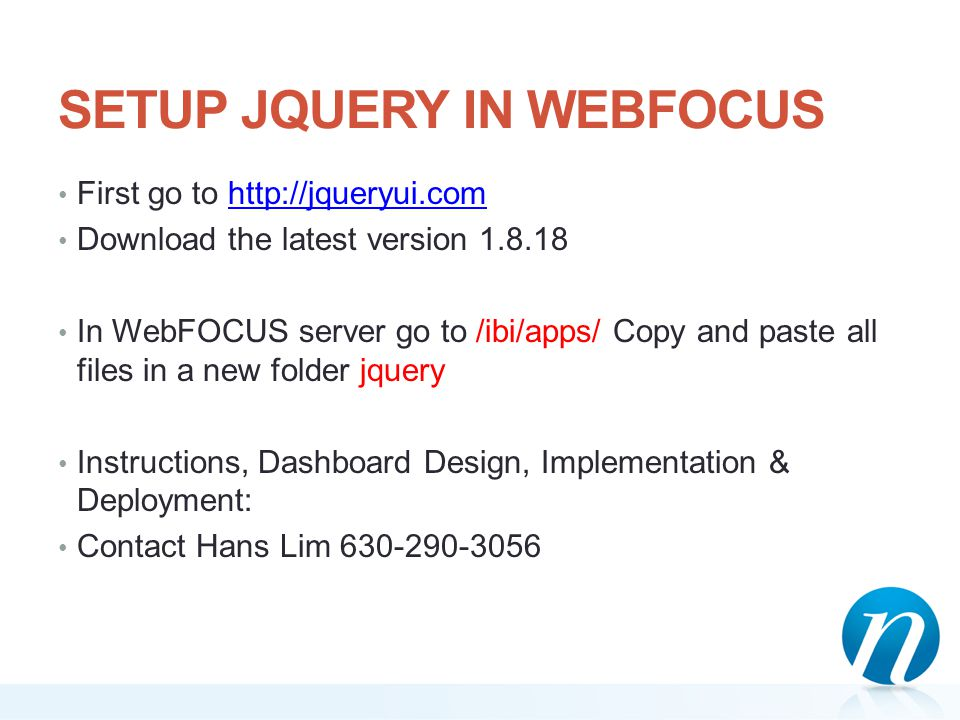 SETUP JQUERY IN WEBFOCUS First go to http://jqueryui.comhttp://jqueryui.com Download the latest version 1.8.18 In WebFOCUS server go to /ibi/apps/ Cop