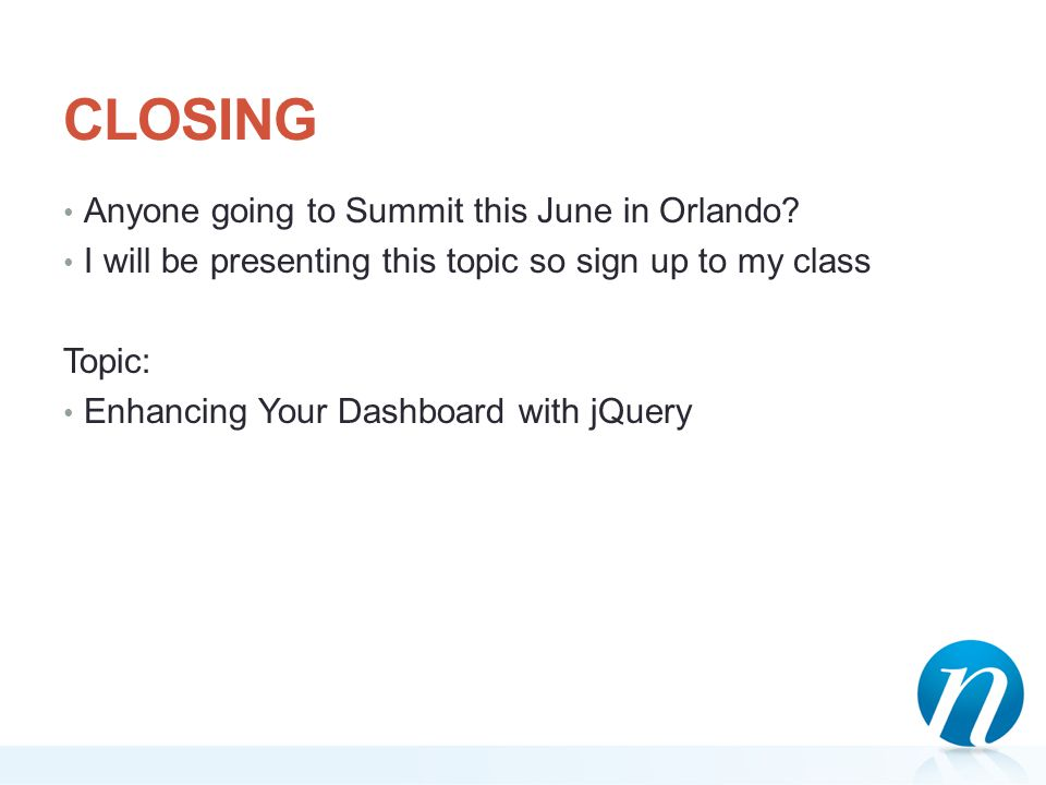 CLOSING Anyone going to Summit this June in Orlando? I will be presenting this topic so sign up to my class Topic: Enhancing Your Dashboard with jQuer