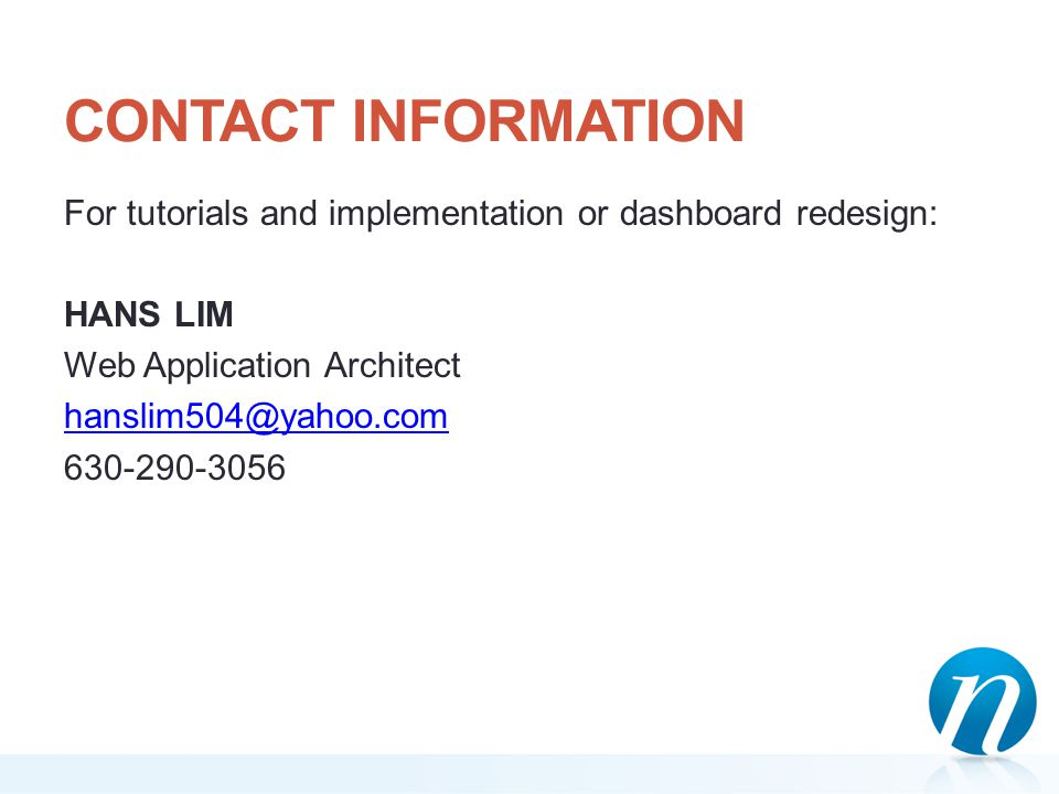 CONTACT INFORMATION For tutorials and implementation or dashboard redesign: HANS LIM Web Application Architect hanslim504@yahoo.com 630-290-3056