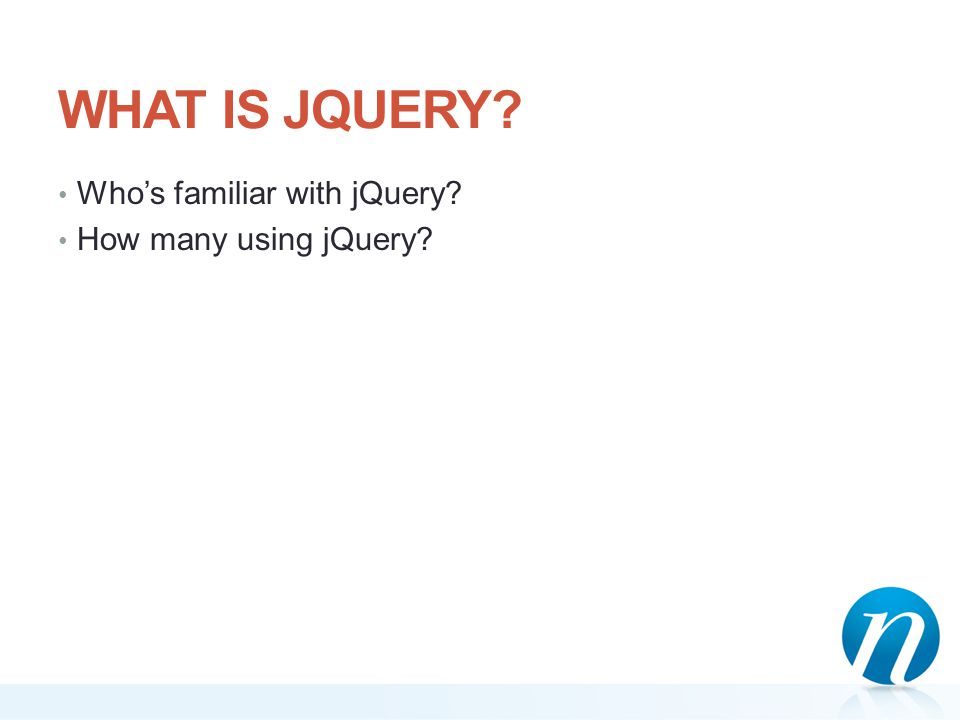 WHAT IS JQUERY? Who's familiar with jQuery? How many using jQuery?