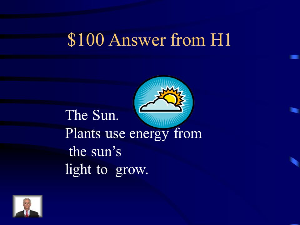 $100 Answer from H2 Plants and other animals – Animals get energy by eating plants and other animals.