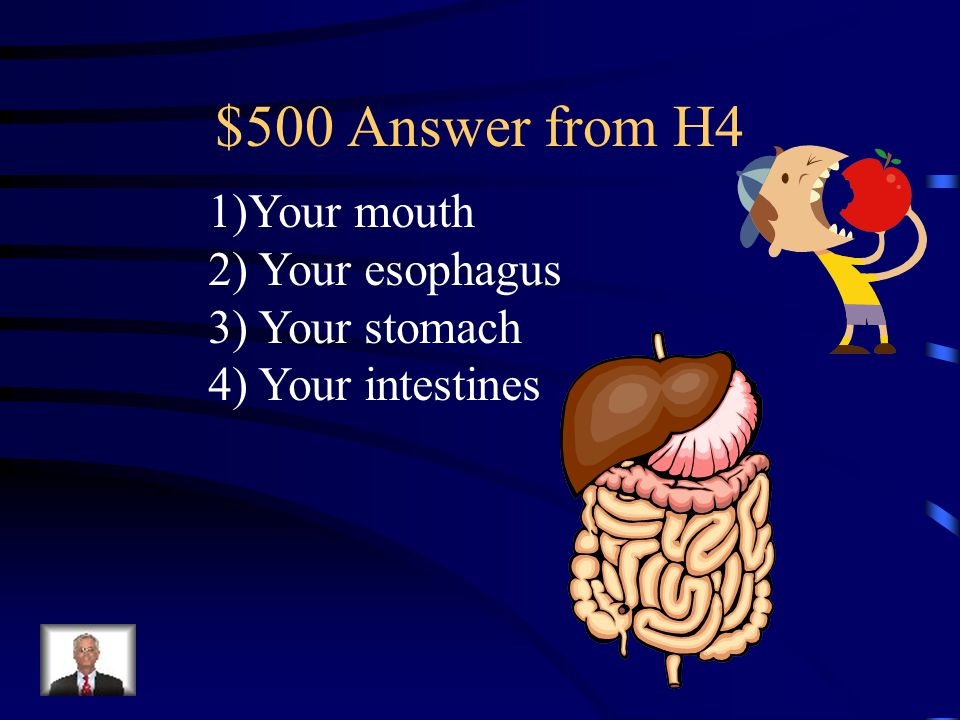 $500 Question from H4 Can you name three of the four parts of your body that your food moves through while it is digesting