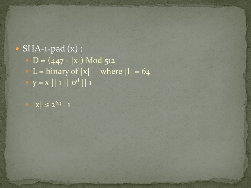 SHA-1-pad (x) : D = (447 - |x|) Mod 512 L = binary of |x| where |l| = 64 y = x || 1 || 0 d || 1 |x| ≤ 2 64 - 1
