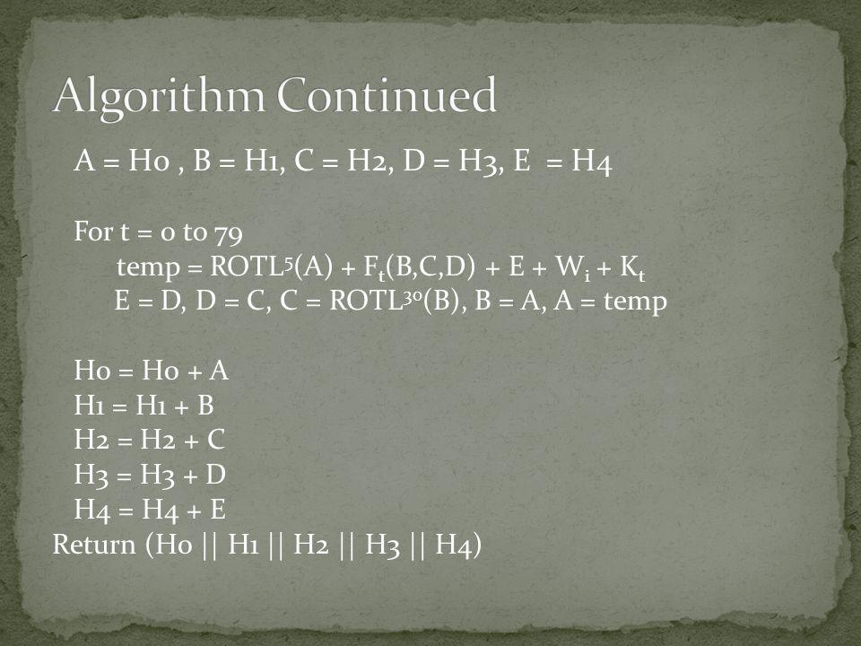 A = H0, B = H1, C = H2, D = H3, E = H4 For t = 0 to 79 temp = ROTL 5 (A) + F t (B,C,D) + E + W i + K t E = D, D = C, C = ROTL 30 (B), B = A, A = temp H0 = H0 + A H1 = H1 + B H2 = H2 + C H3 = H3 + D H4 = H4 + E Return (H0 || H1 || H2 || H3 || H4)