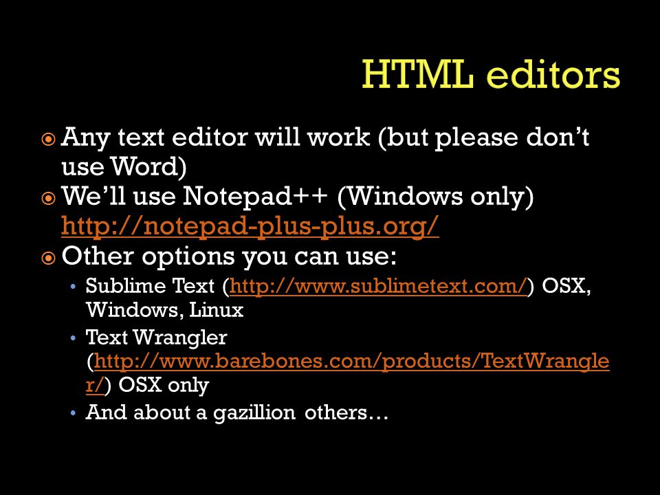  Any text editor will work (but please don't use Word)  We'll use Notepad++ (Windows only) http://notepad-plus-plus.org/ http://notepad-plus-plus.org/  Other options you can use: Sublime Text (http://www.sublimetext.com/) OSX, Windows, Linuxhttp://www.sublimetext.com/ Text Wrangler (http://www.barebones.com/products/TextWrangle r/) OSX onlyhttp://www.barebones.com/products/TextWrangle r/ And about a gazillion others…