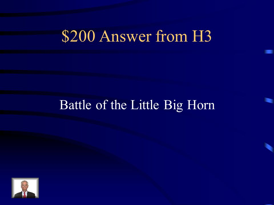 $200 Question from H3 The last victory for Native Americans during the Indian Wars, also known as Custer's Last Stand.