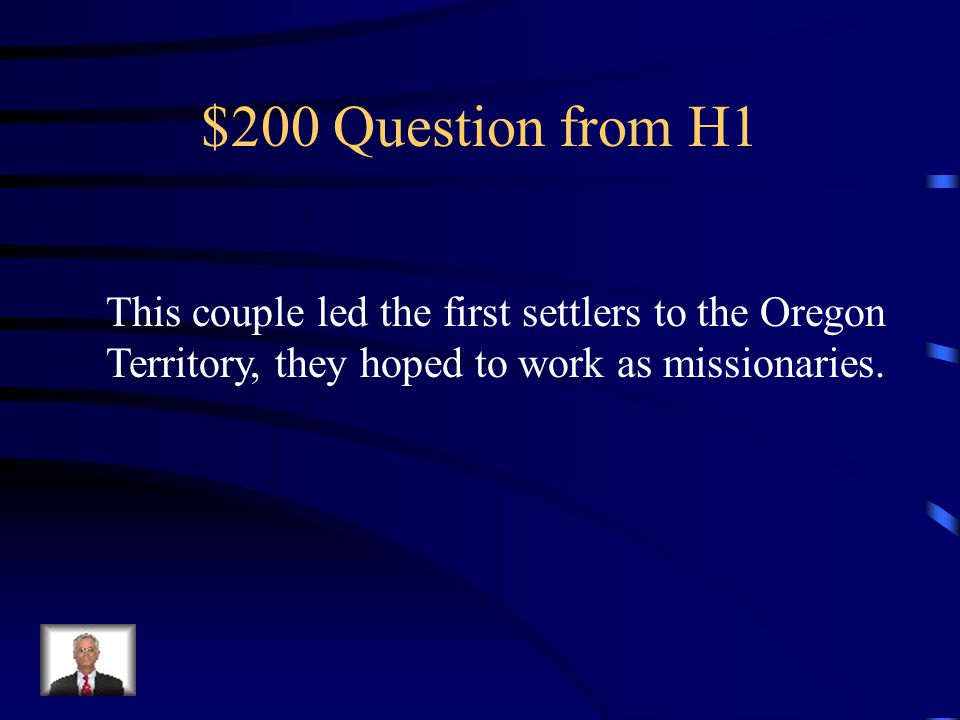$200 Question from H1 This couple led the first settlers to the Oregon Territory, they hoped to work as missionaries.