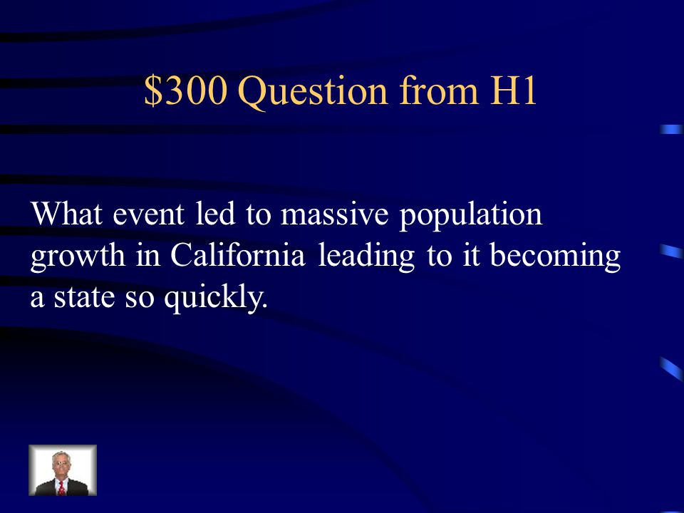 $300 Question from H1 What event led to massive population growth in California leading to it becoming a state so quickly.