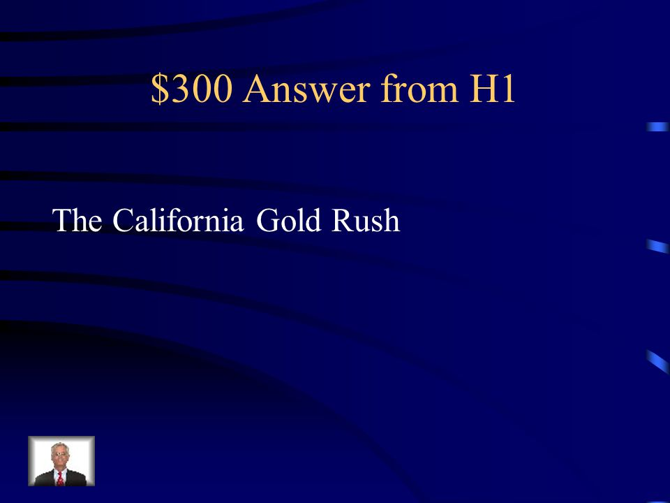 $300 Answer from H1 The California Gold Rush