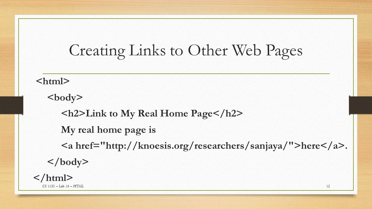 Creating Links to Other Web Pages 12CS 1150 – Lab 16 – HTML Link to My Real Home Page My real home page is here.