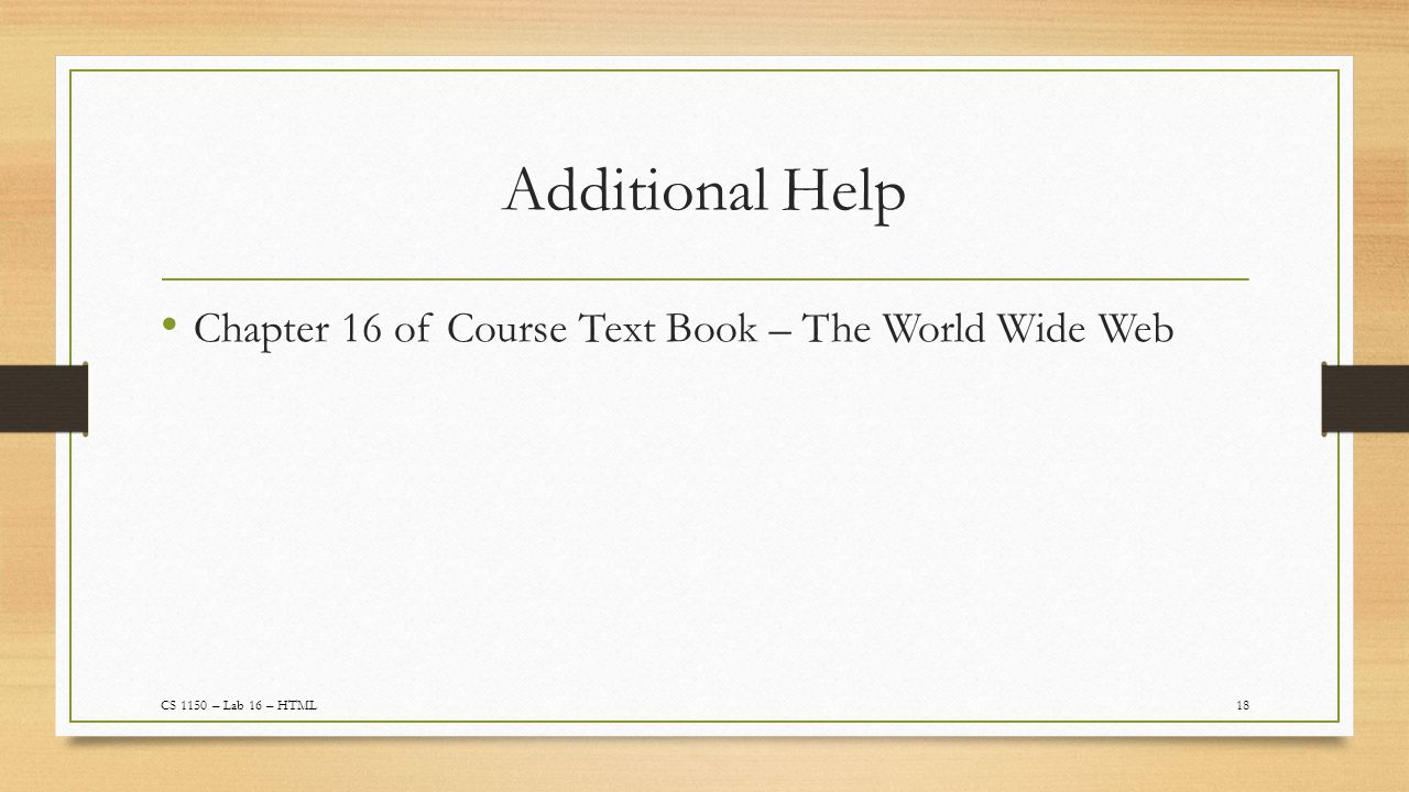 Additional Help 18 Chapter 16 of Course Text Book – The World Wide Web CS 1150 – Lab 16 – HTML