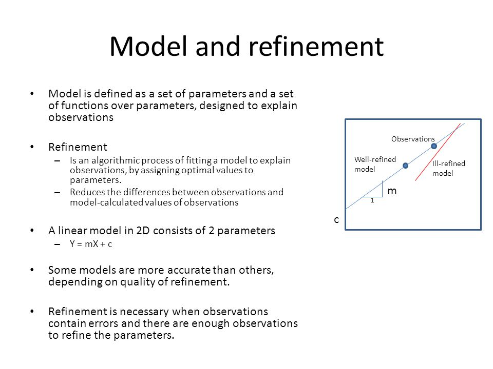 Model and refinement Model is defined as a set of parameters and a set of functions over parameters, designed to explain observations Refinement – Is an algorithmic process of fitting a model to explain observations, by assigning optimal values to parameters.