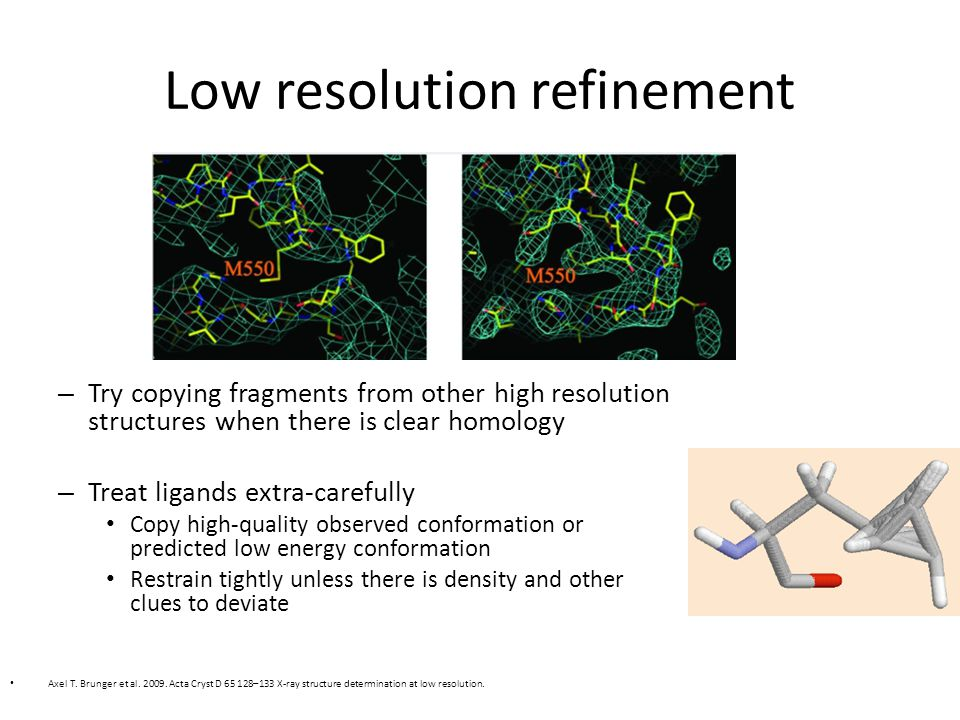 Low resolution refinement – Try copying fragments from other high resolution structures when there is clear homology – Treat ligands extra-carefully Copy high-quality observed conformation or predicted low energy conformation Restrain tightly unless there is density and other clues to deviate Axel T.