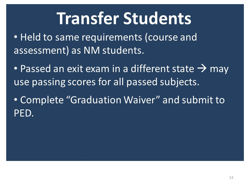 Transfer Students 14 Held to same requirements (course and assessment) as NM students.