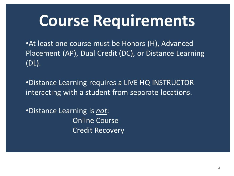 Course Requirements 4 At least one course must be Honors (H), Advanced Placement (AP), Dual Credit (DC), or Distance Learning (DL).