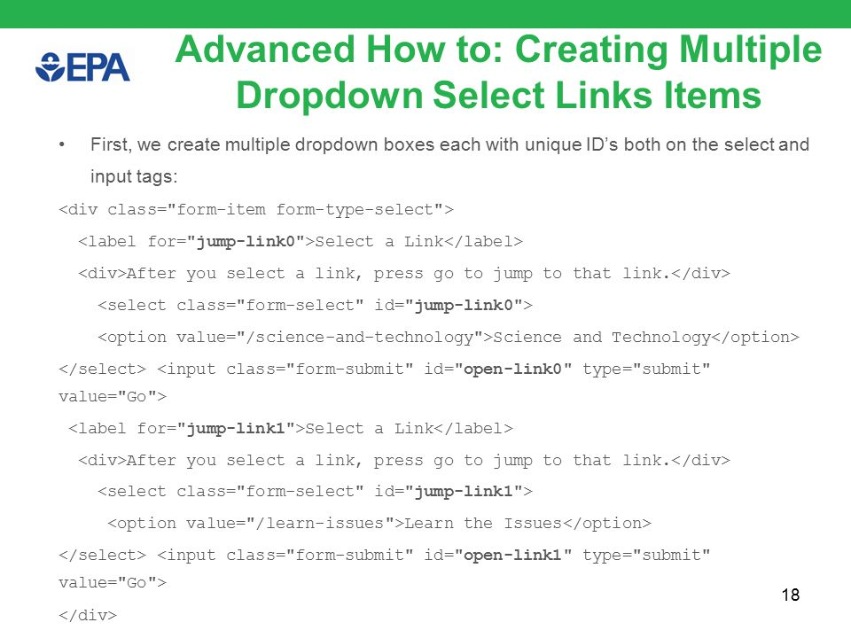 18 Advanced How to: Creating Multiple Dropdown Select Links Items First, we create multiple dropdown boxes each with unique ID's both on the select and input tags: Select a Link After you select a link, press go to jump to that link.