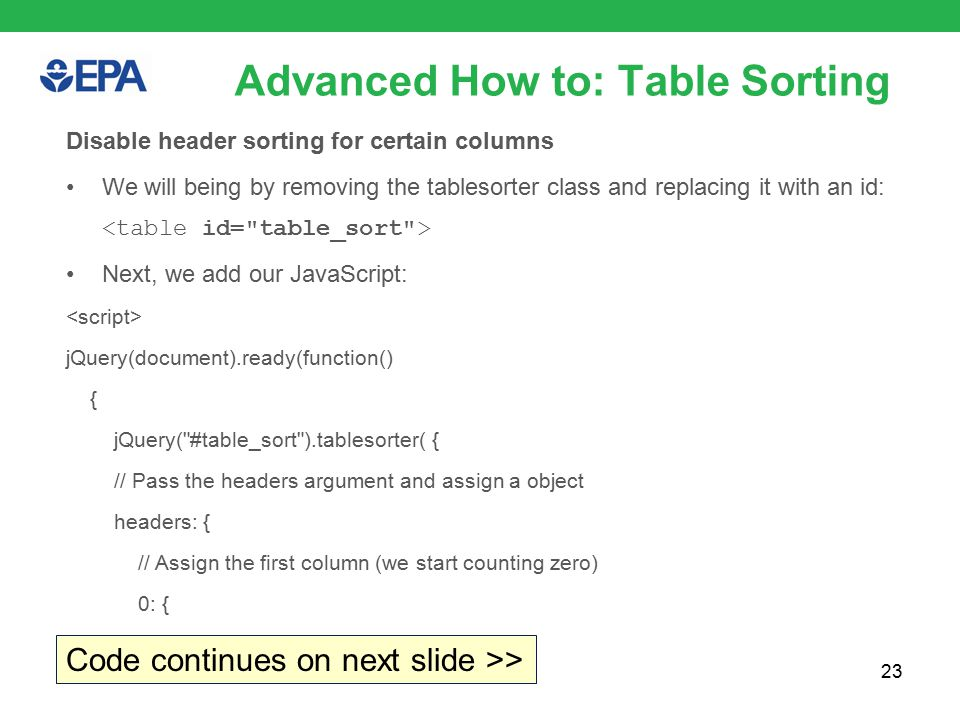 23 Advanced How to: Table Sorting Disable header sorting for certain columns We will being by removing the tablesorter class and replacing it with an id: Next, we add our JavaScript: jQuery(document).ready(function() { jQuery( #table_sort ).tablesorter( { // Pass the headers argument and assign a object headers: { // Assign the first column (we start counting zero) 0: { Code continues on next slide >>