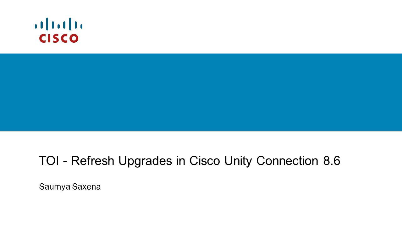 Saumya Saxena TOI - Refresh Upgrades in Cisco Unity Connection 8.6