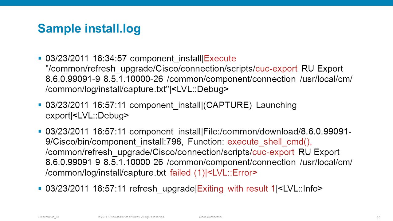 © 2011 Cisco and/or its affiliates. All rights reserved. Cisco ConfidentialPresentation_ID 14 Sample install.log  03/23/2011 16:34:57 component_insta