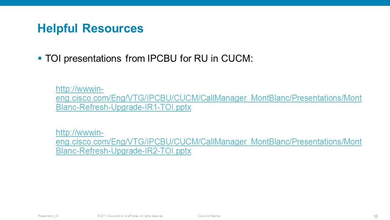 © 2011 Cisco and/or its affiliates. All rights reserved. Cisco ConfidentialPresentation_ID 16 Helpful Resources  TOI presentations from IPCBU for RU