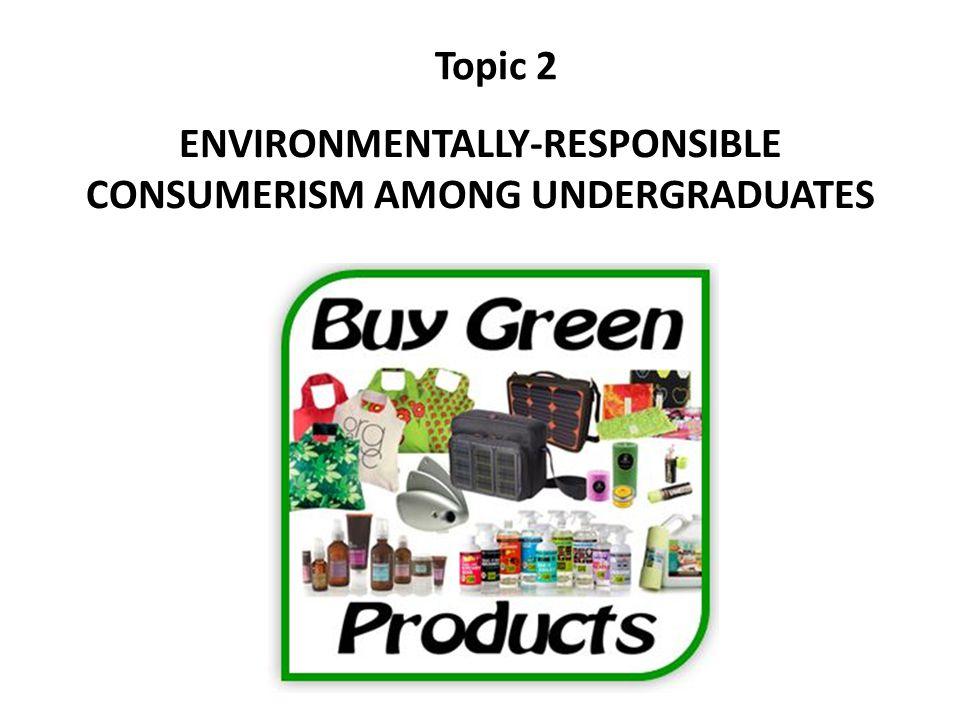ENVIRONMENTALLY-RESPONSIBLE CONSUMERISM AMONG UNDERGRADUATES Topic 2